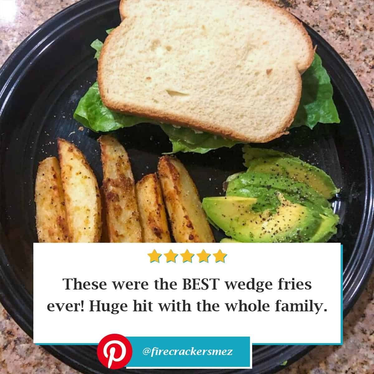 """Reviewer photo of the baked crispy potato wedges with a sandwich and sliced avocados on a black plate and the text overlay """"These were the BEST wedge fries ever! Huge hit with the whole family."""" with their Pinterest username: @firecrackersmez"""