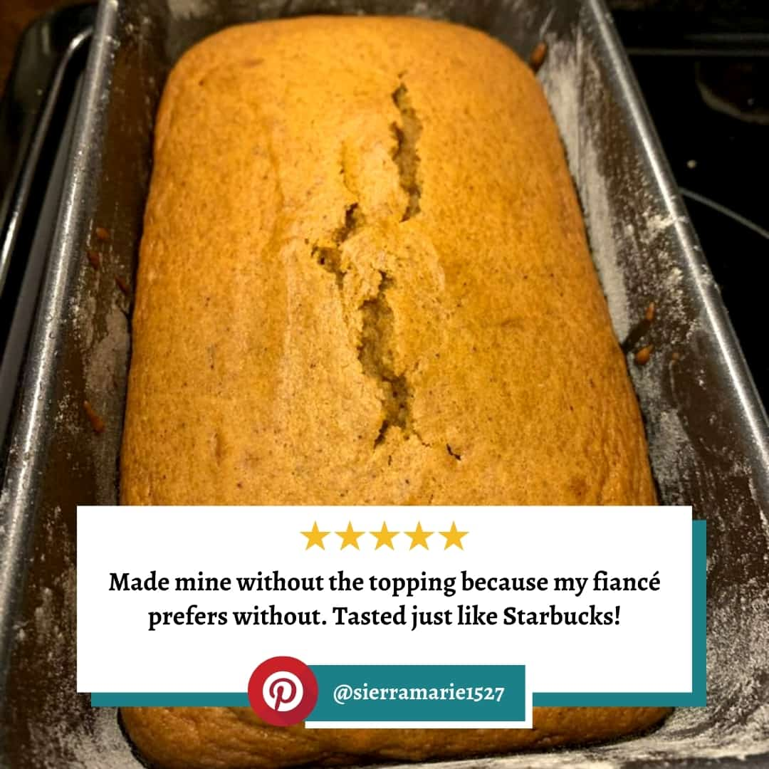 "Reviewer photo of the Starbucks Pumpkin Bread with the text overlay: ""Made mine without the topping because my fiance prefers without. Tasted just like Starbucks!"" and their Pinterest username: @sierramarie1527"